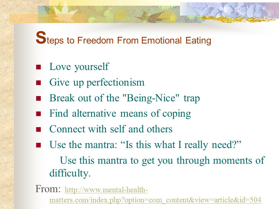 S teps to Freedom From Emotional Eating Love yourself Give up perfectionism Break out of the Being-Nice trap Find alternative means of coping Connect with self and others Use the mantra: Is this what I really need? Use this mantra to get you through moments of difficulty.