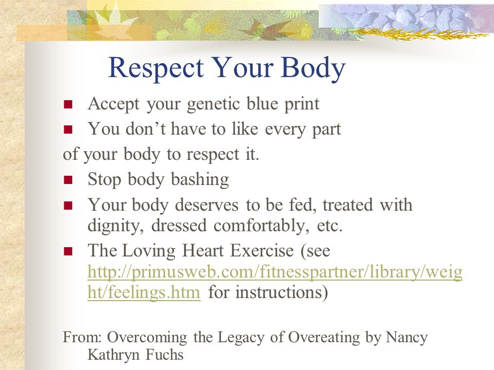 Respect Your Body Accept your genetic blue print You don't have to like every part of your body to respect it. Stop body bashing Your body deserves to