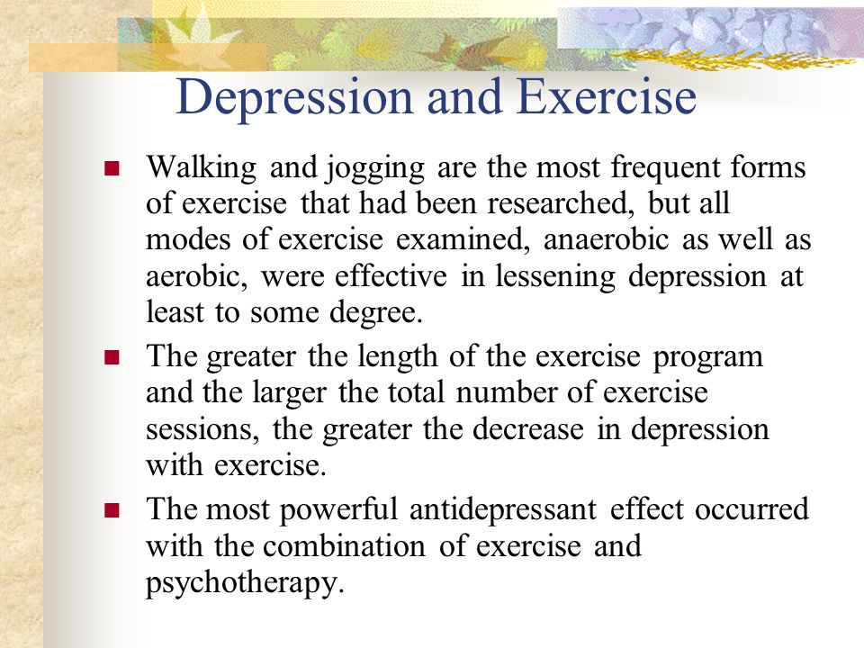 Depression and Exercise Walking and jogging are the most frequent forms of exercise that had been researched, but all modes of exercise examined, anaerobic as well as aerobic, were effective in lessening depression at least to some degree.