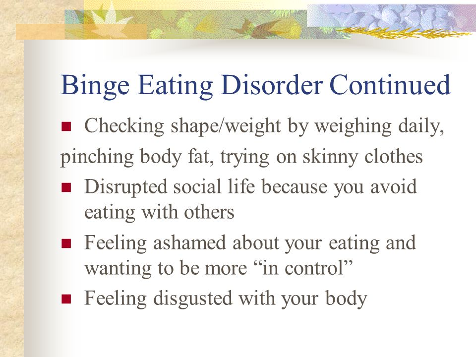 Binge Eating Disorder Continued Checking shape/weight by weighing daily, pinching body fat, trying on skinny clothes Disrupted social life because you avoid eating with others Feeling ashamed about your eating and wanting to be more in control Feeling disgusted with your body