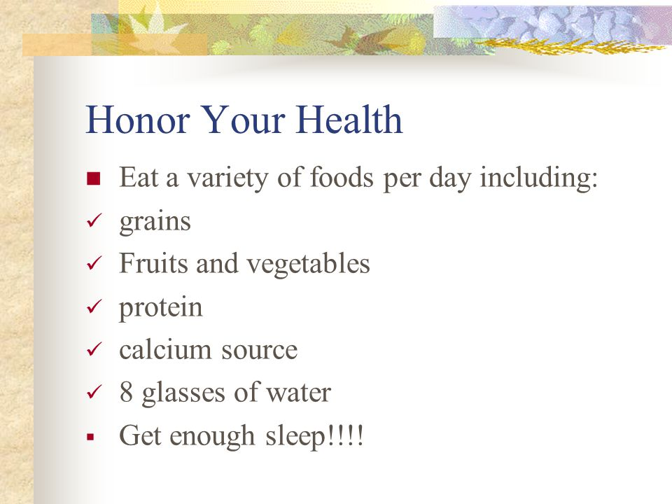 Honor Your Health Eat a variety of foods per day including: grains Fruits and vegetables protein calcium source 8 glasses of water  Get enough sleep!!!!