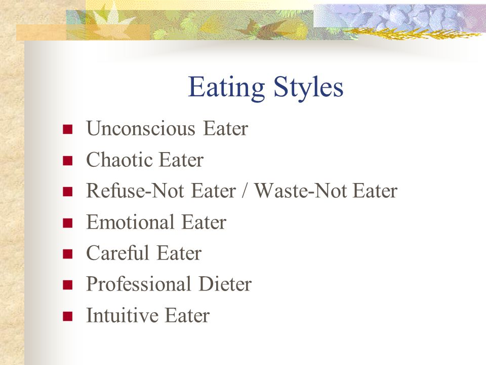Eating Styles Unconscious Eater Chaotic Eater Refuse-Not Eater / Waste-Not Eater Emotional Eater Careful Eater Professional Dieter Intuitive Eater