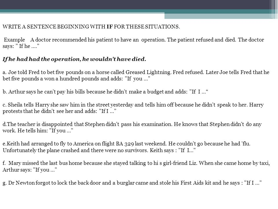 WRITE A SENTENCE BEGINNING WITH IF FOR THESE SITUATIONS. ExampleA doctor recommended his patient to have an operation. The patient refused and died. T