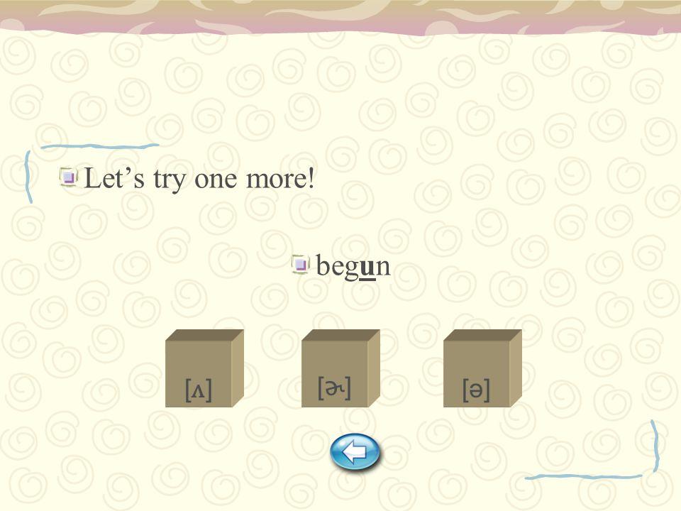 Let's try one more! begun [ʌ][ʌ] [ɚ][ɚ] [ə][ə]