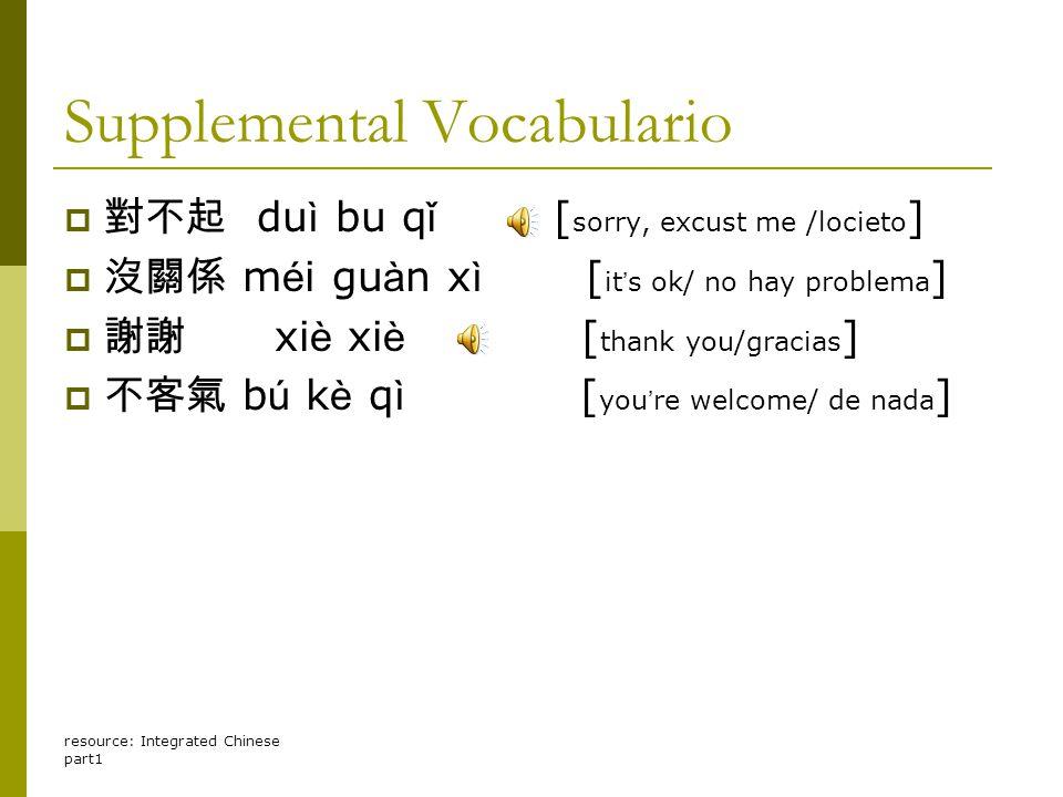 resource: Integrated Chinese part1 Supplemental Vocabulario  對不起 du ì bu q ǐ [ sorry, excust me /locieto ]  沒關係 m é i gu à n x ì [ it ' s ok/ no hay problema ]  謝謝 xi è xi è [ thank you/gracias ]  不客氣 b ú k è q ì [ you ' re welcome/ de nada ]