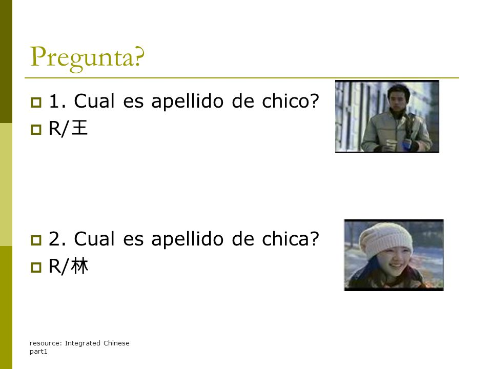 resource: Integrated Chinese part1 Pregunta?  1. Cual es apellido de chico?  R/ 王  2. Cual es apellido de chica?  R/ 林