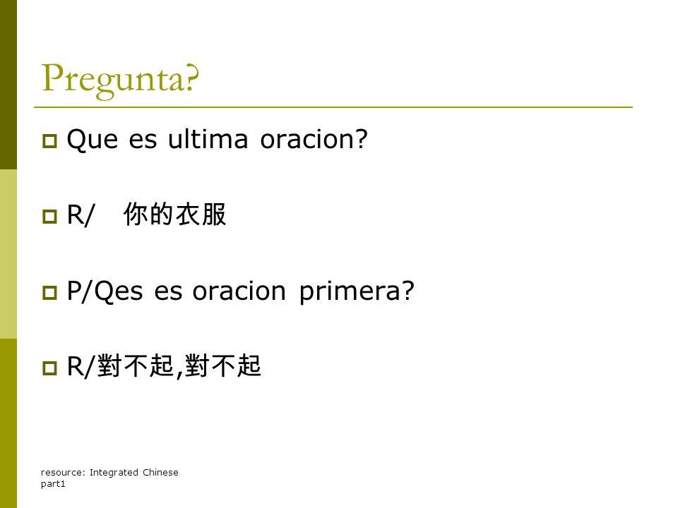 resource: Integrated Chinese part1 Pregunta?  Que es ultima oracion?  R/ 你的衣服  P/Qes es oracion primera?  R/ 對不起, 對不起