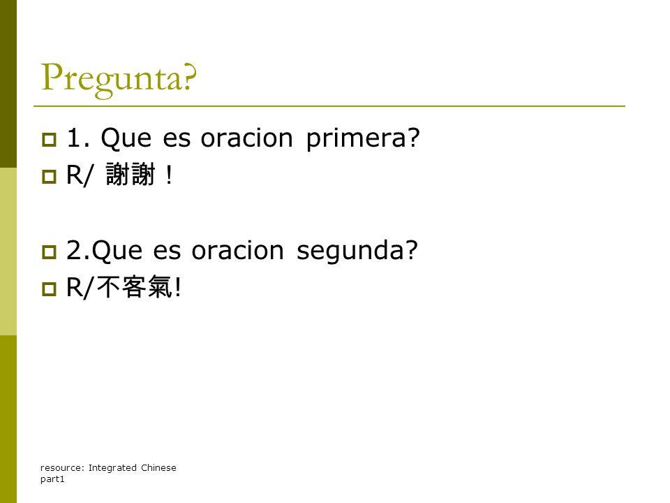 resource: Integrated Chinese part1 Pregunta?  1. Que es oracion primera?  R/ 謝謝!  2.Que es oracion segunda?  R/ 不客氣 !