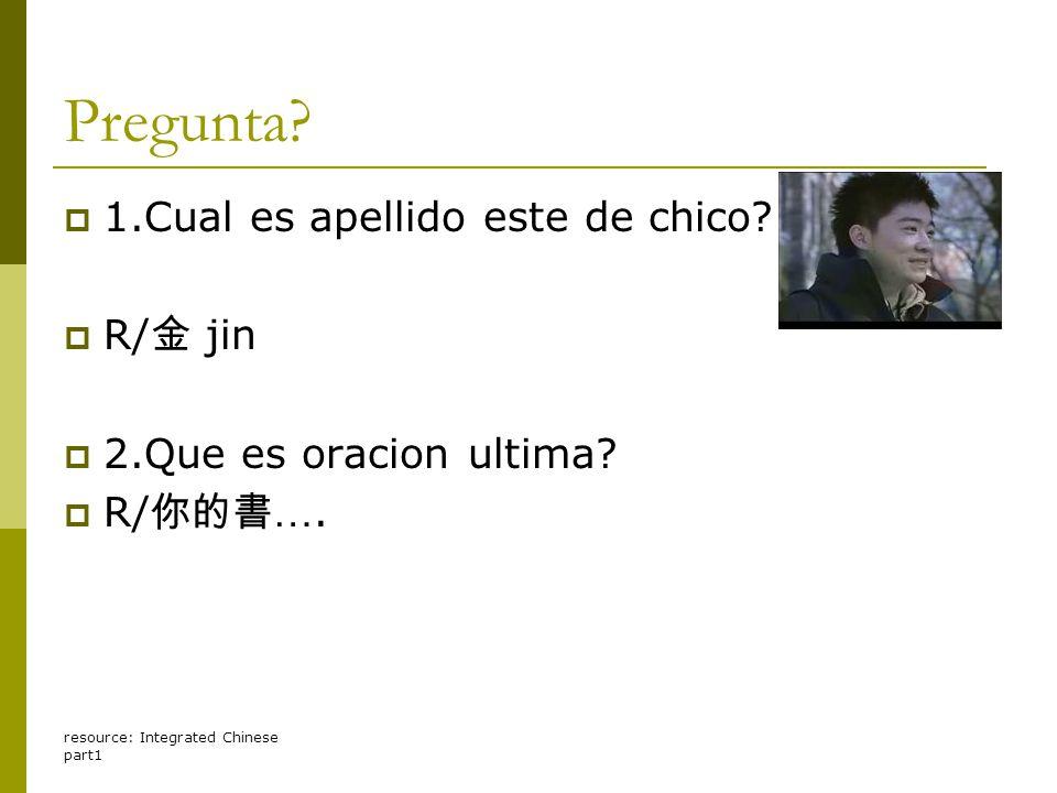 resource: Integrated Chinese part1 Pregunta? 11.Cual es apellido este de chico? RR/ 金 jin 22.Que es oracion ultima? RR/ 你的書 ….