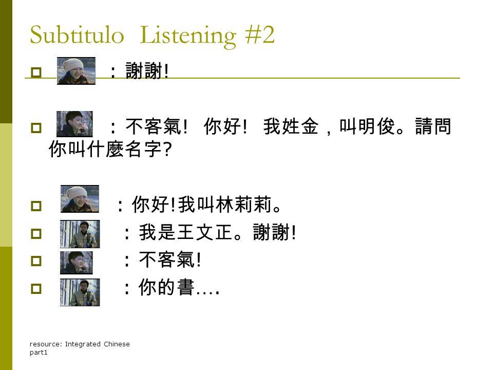 resource: Integrated Chinese part1 Subtitulo Listening #2  : 謝謝 !  : 不客氣 ! 你好 ! 我姓金,叫明俊。請問 你叫什麼名字 ?  : 你好 ! 我叫林莉莉。  : 我是王文正。謝謝 !  : 不客氣 !  : 你的書