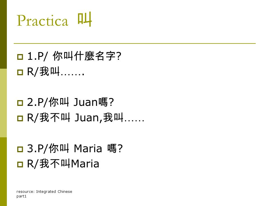 resource: Integrated Chinese part1 Practica 叫 11.P/ 你叫什麼名字 ? RR/ 我叫 ……. 22.P/ 你叫 Juan 嗎 ? RR/ 我不叫 Juan, 我叫 …… 33.P/ 你叫 Maria 嗎 ? RR/ 我不叫 M