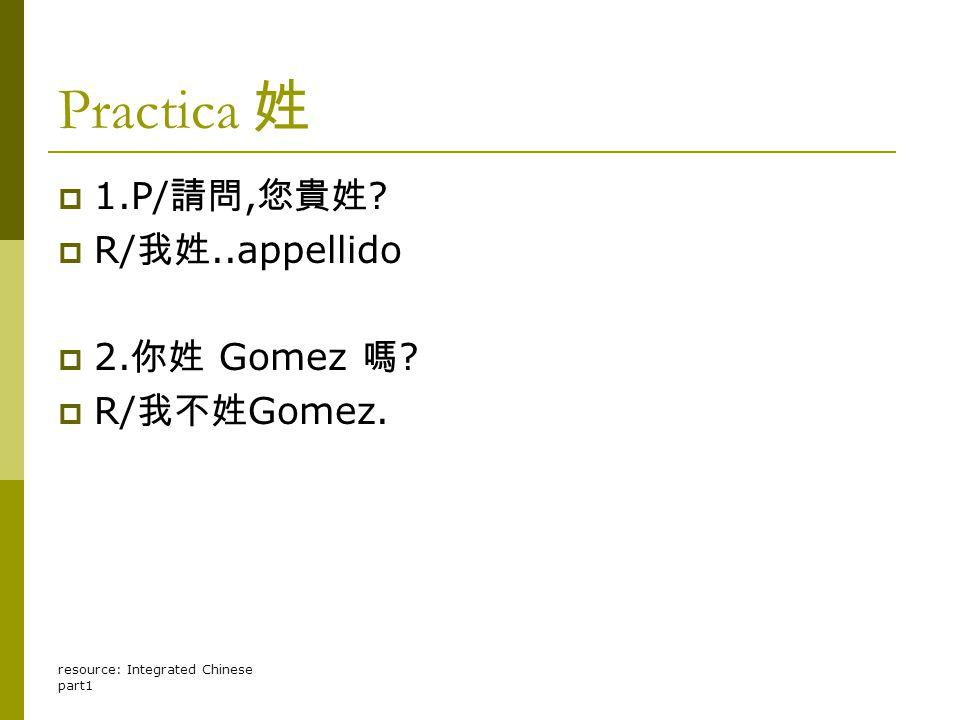 Practica 姓  1.P/ 請問, 您貴姓  R/ 我姓..appellido  2. 你姓 Gomez 嗎  R/ 我不姓 Gomez.