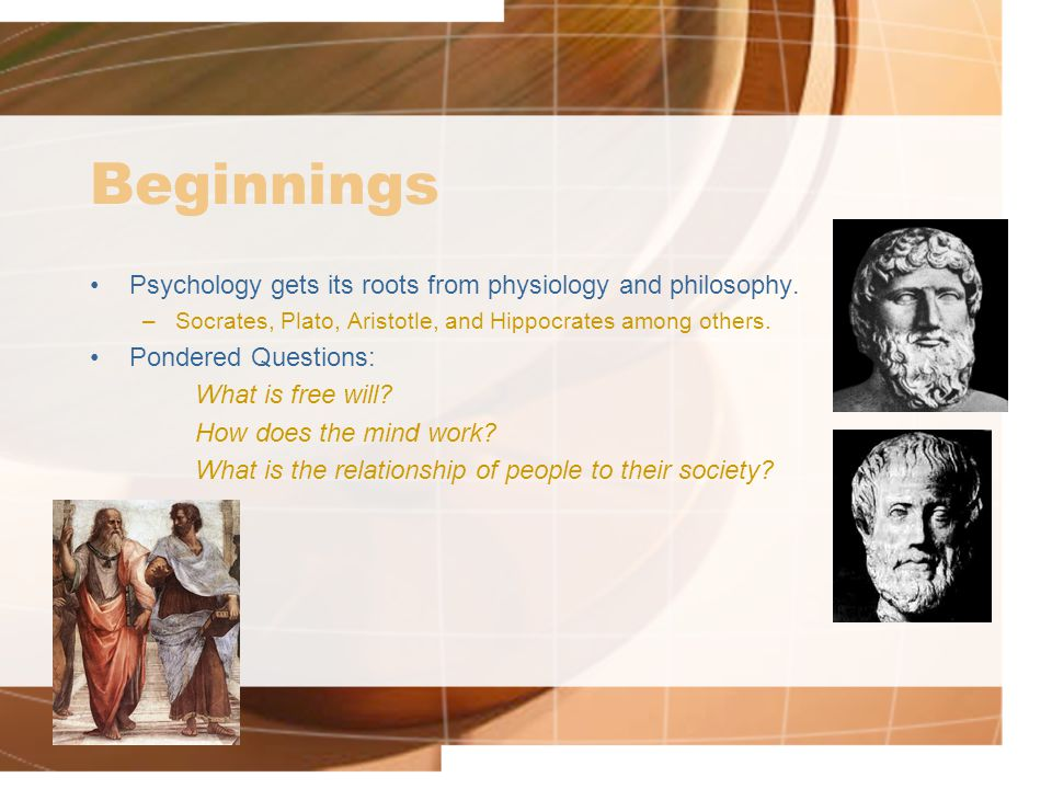 Beginnings Psychology gets its roots from physiology and philosophy.