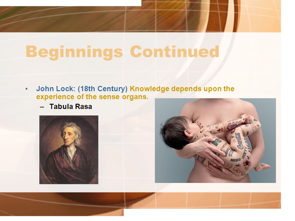 Beginnings Continued John Lock: (18th Century) Knowledge depends upon the experience of the sense organs.