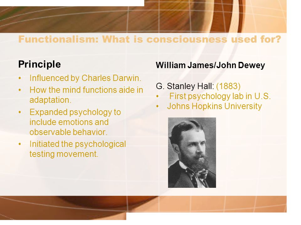 Functionalism: What is consciousness used for? Principle Influenced by Charles Darwin. How the mind functions aide in adaptation. Expanded psychology