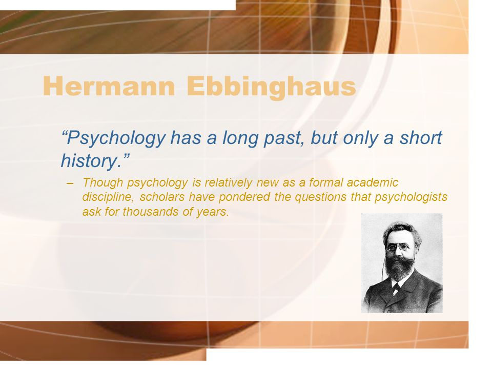 Hermann Ebbinghaus Psychology has a long past, but only a short history. –Though psychology is relatively new as a formal academic discipline, scholars have pondered the questions that psychologists ask for thousands of years.