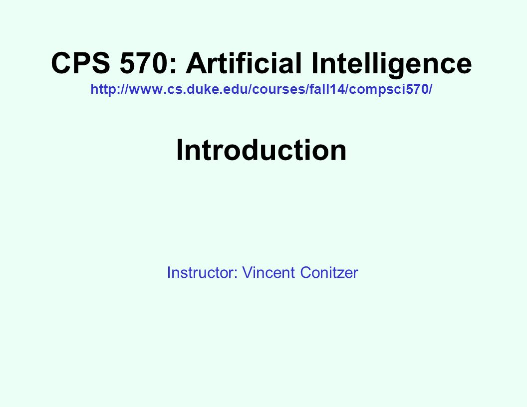 CPS 570: Artificial Intelligence http://www.cs.duke.edu/courses/fall14/compsci570/ Introduction Instructor: Vincent Conitzer