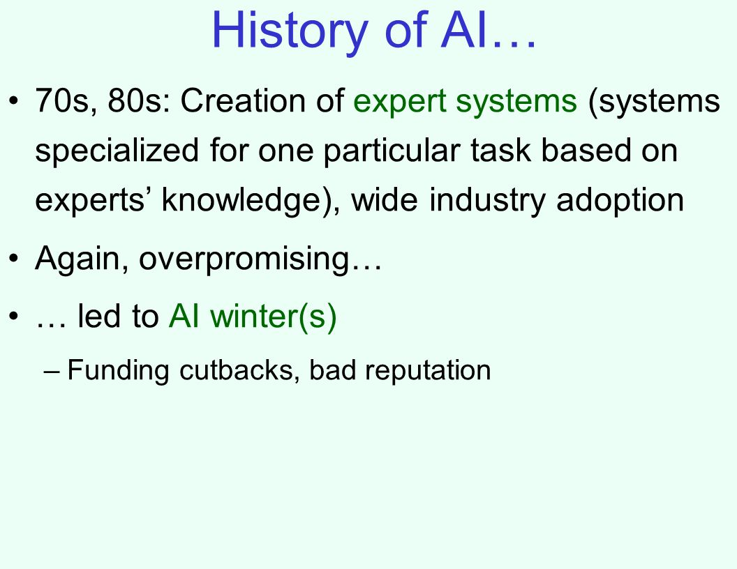 History of AI… 70s, 80s: Creation of expert systems (systems specialized for one particular task based on experts' knowledge), wide industry adoption Again, overpromising… … led to AI winter(s) –Funding cutbacks, bad reputation