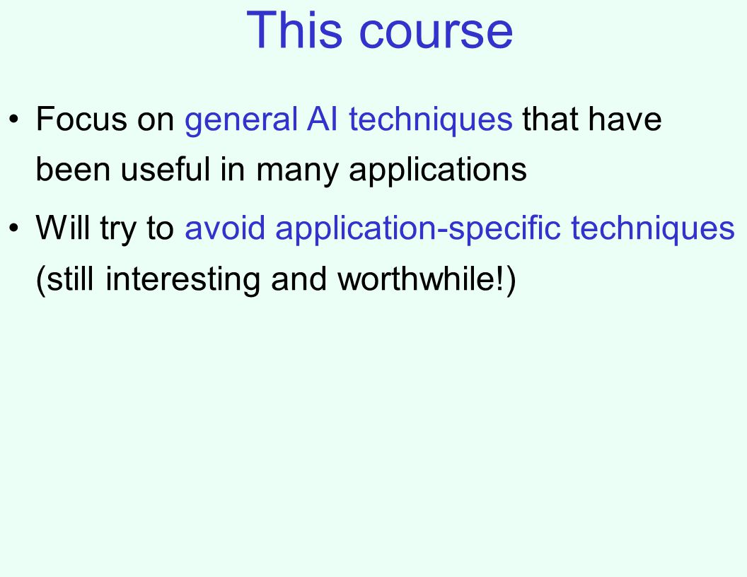 This course Focus on general AI techniques that have been useful in many applications Will try to avoid application-specific techniques (still interesting and worthwhile!)