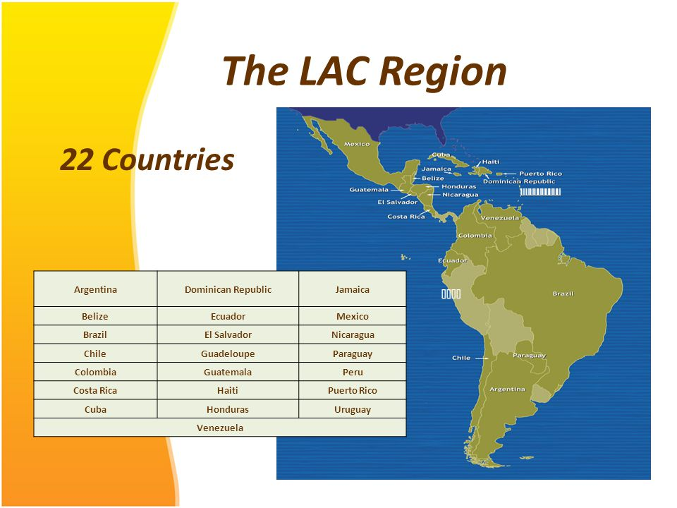 The LAC Region 22 Countries Peru ArgentinaDominican RepublicJamaica BelizeEcuadorMexico BrazilEl SalvadorNicaragua ChileGuadeloupeParaguay ColombiaGuatemalaPeru Costa RicaHaitiPuerto Rico CubaHondurasUruguay Venezuela Guadeloupe