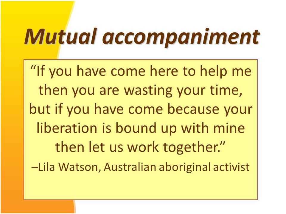 Mutual accompaniment If you have come here to help me then you are wasting your time, but if you have come because your liberation is bound up with mine then let us work together. –Lila Watson, Australian aboriginal activist
