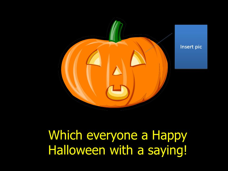 Which everyone a Happy Halloween with a saying! Insert pic