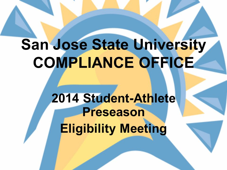 San Jose State University COMPLIANCE OFFICE 2014 Student-Athlete Preseason Eligibility Meeting