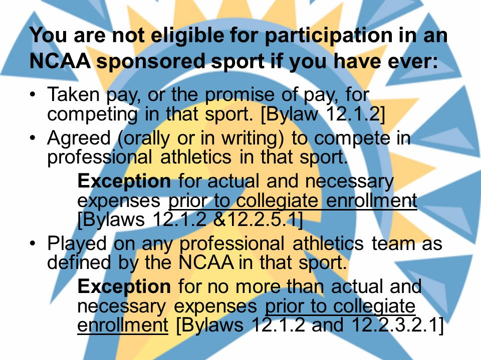You are not eligible for participation in an NCAA sponsored sport if you have ever: Taken pay, or the promise of pay, for competing in that sport.