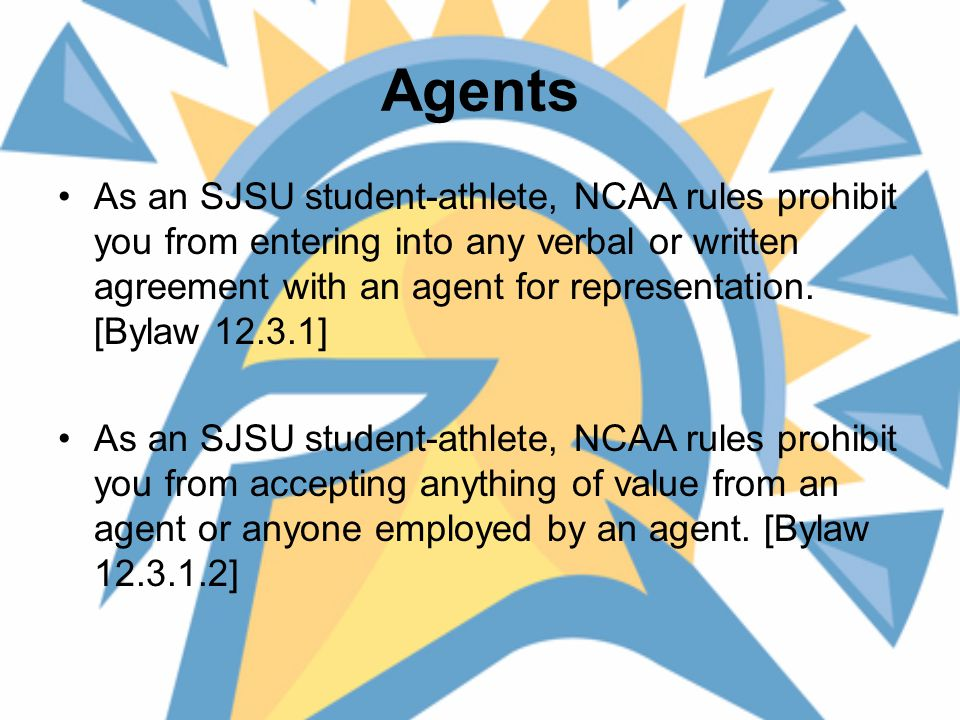 Agents As an SJSU student-athlete, NCAA rules prohibit you from entering into any verbal or written agreement with an agent for representation.