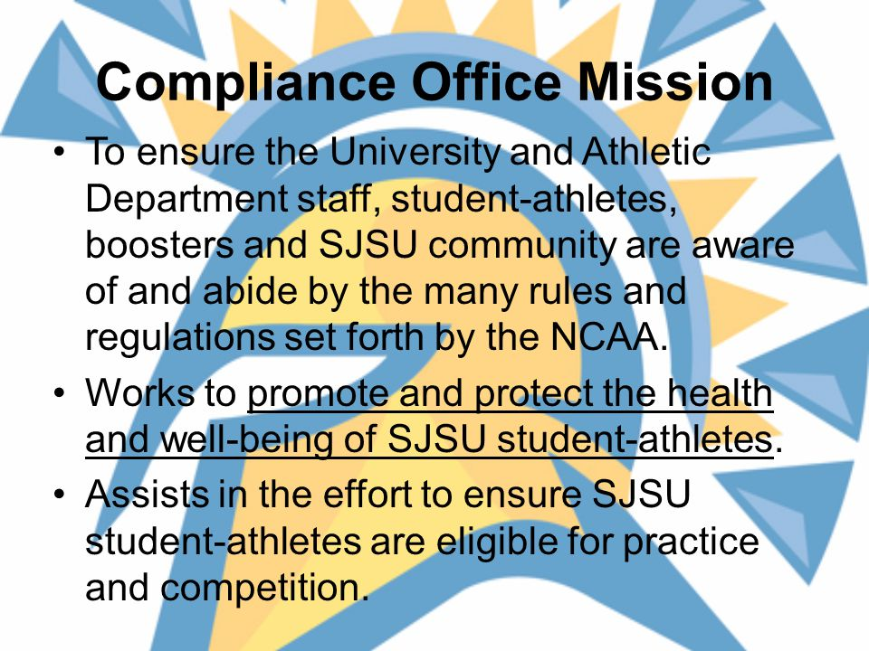 Compliance Office Mission To ensure the University and Athletic Department staff, student-athletes, boosters and SJSU community are aware of and abide by the many rules and regulations set forth by the NCAA.