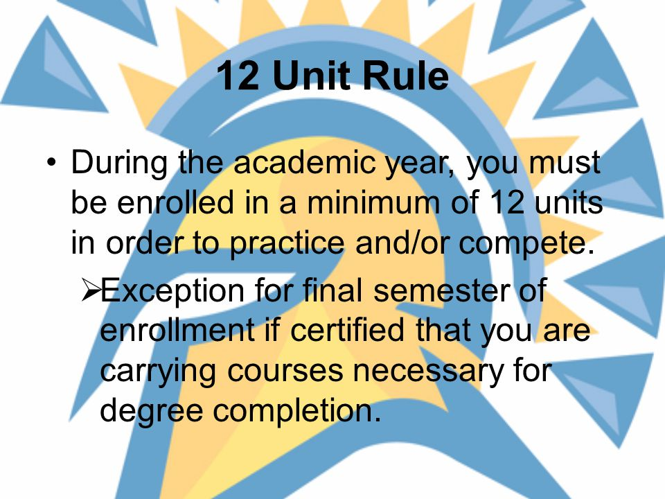 12 Unit Rule During the academic year, you must be enrolled in a minimum of 12 units in order to practice and/or compete.