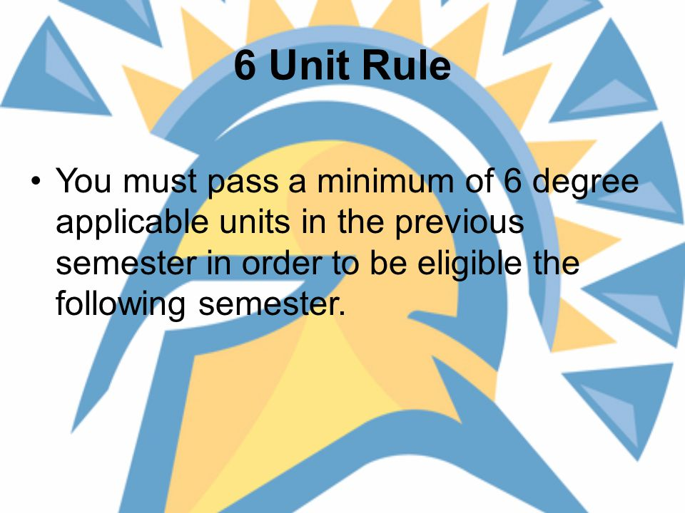 6 Unit Rule You must pass a minimum of 6 degree applicable units in the previous semester in order to be eligible the following semester.