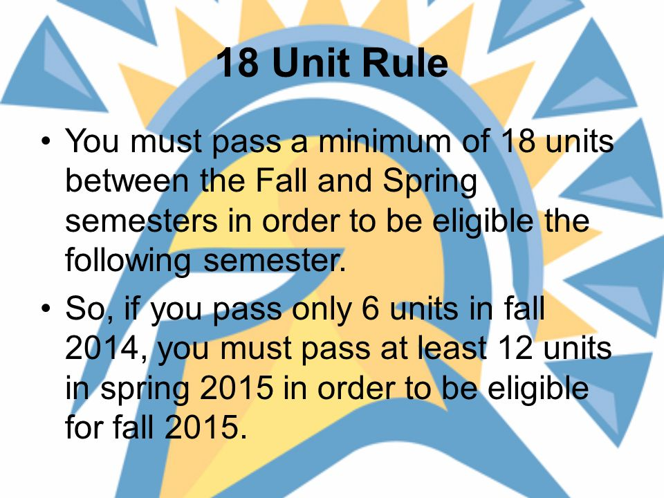 18 Unit Rule You must pass a minimum of 18 units between the Fall and Spring semesters in order to be eligible the following semester.
