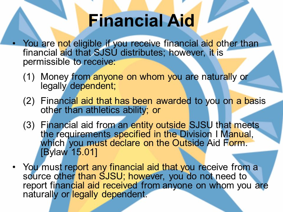 Financial Aid You are not eligible if you receive financial aid other than financial aid that SJSU distributes; however, it is permissible to receive: (1) Money from anyone on whom you are naturally or legally dependent; (2) Financial aid that has been awarded to you on a basis other than athletics ability; or (3) Financial aid from an entity outside SJSU that meets the requirements specified in the Division I Manual, which you must declare on the Outside Aid Form.