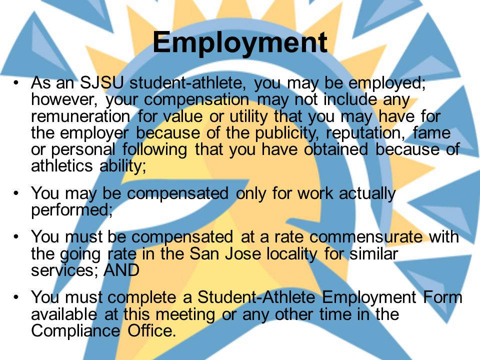 Employment As an SJSU student-athlete, you may be employed; however, your compensation may not include any remuneration for value or utility that you may have for the employer because of the publicity, reputation, fame or personal following that you have obtained because of athletics ability; You may be compensated only for work actually performed; You must be compensated at a rate commensurate with the going rate in the San Jose locality for similar services; AND You must complete a Student-Athlete Employment Form available at this meeting or any other time in the Compliance Office.