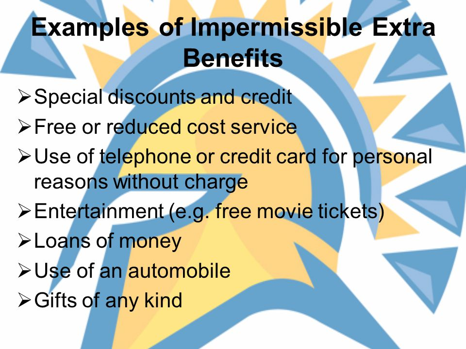 Examples of Impermissible Extra Benefits  Special discounts and credit  Free or reduced cost service  Use of telephone or credit card for personal reasons without charge  Entertainment (e.g.
