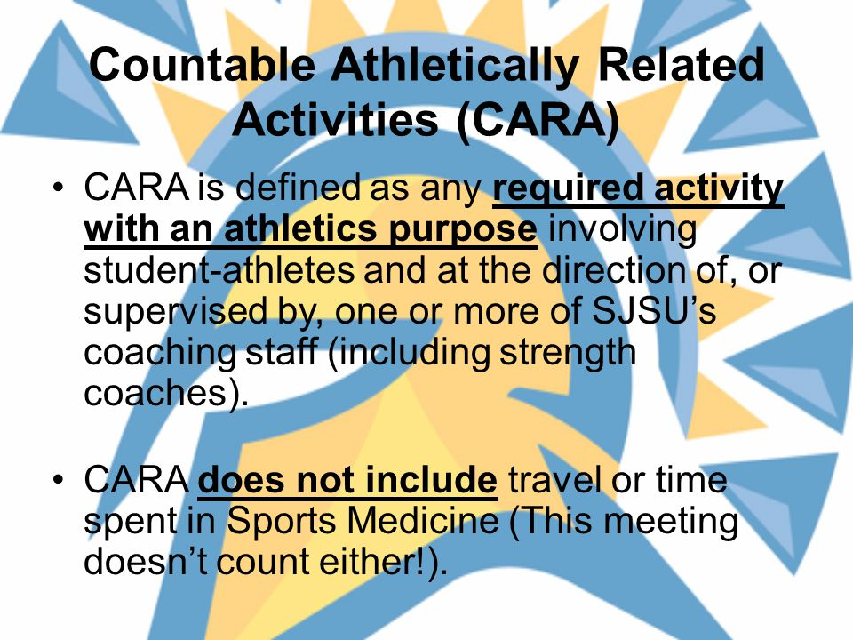 Countable Athletically Related Activities (CARA) CARA is defined as any required activity with an athletics purpose involving student-athletes and at the direction of, or supervised by, one or more of SJSU's coaching staff (including strength coaches).