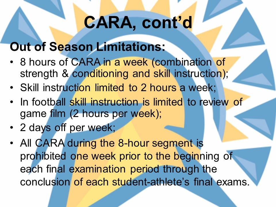 CARA, cont'd Out of Season Limitations: 8 hours of CARA in a week (combination of strength & conditioning and skill instruction); Skill instruction limited to 2 hours a week; In football skill instruction is limited to review of game film (2 hours per week); 2 days off per week; All CARA during the 8-hour segment is prohibited one week prior to the beginning of each final examination period through the conclusion of each student-athlete's final exams.