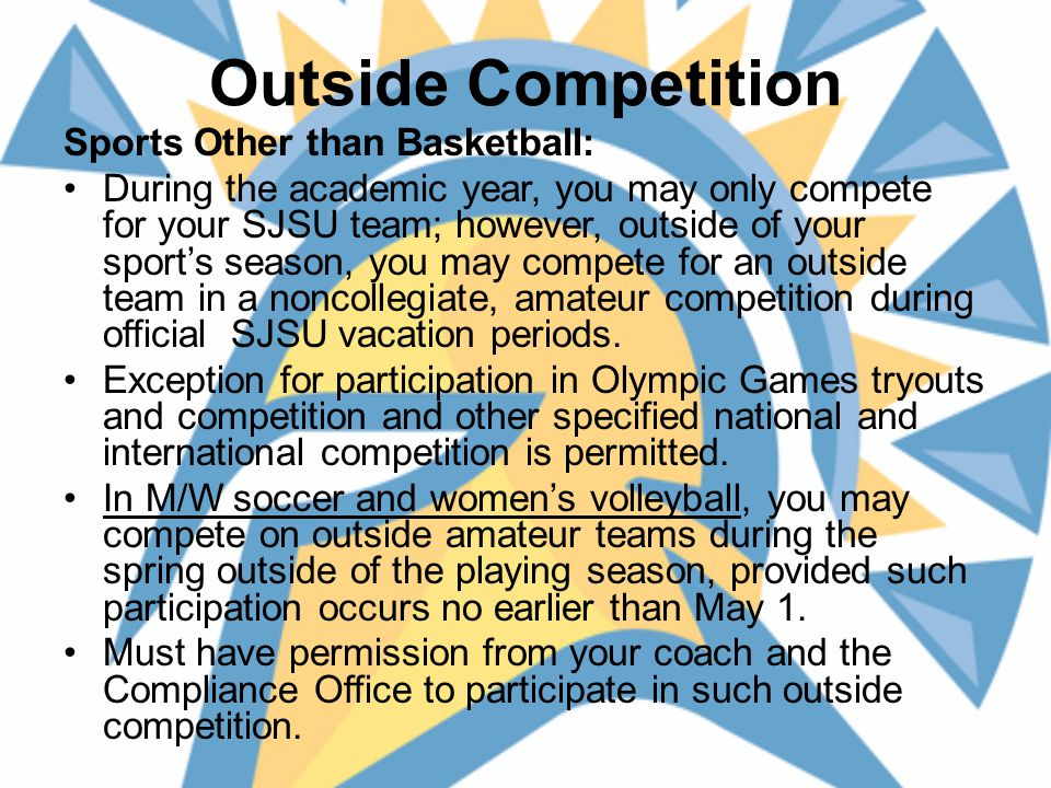 Outside Competition Sports Other than Basketball: During the academic year, you may only compete for your SJSU team; however, outside of your sport's season, you may compete for an outside team in a noncollegiate, amateur competition during official SJSU vacation periods.
