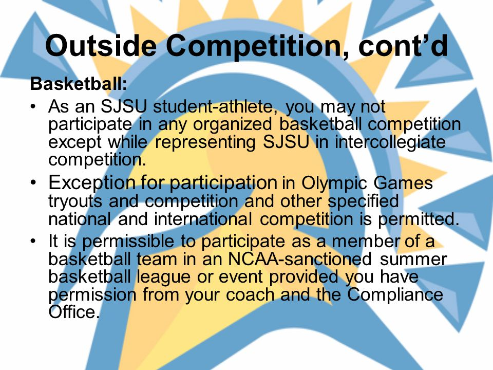 Outside Competition, cont'd Basketball: As an SJSU student-athlete, you may not participate in any organized basketball competition except while representing SJSU in intercollegiate competition.
