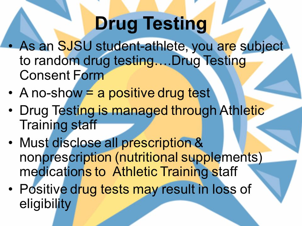 Drug Testing As an SJSU student-athlete, you are subject to random drug testing….Drug Testing Consent Form A no-show = a positive drug test Drug Testing is managed through Athletic Training staff Must disclose all prescription & nonprescription (nutritional supplements) medications to Athletic Training staff Positive drug tests may result in loss of eligibility