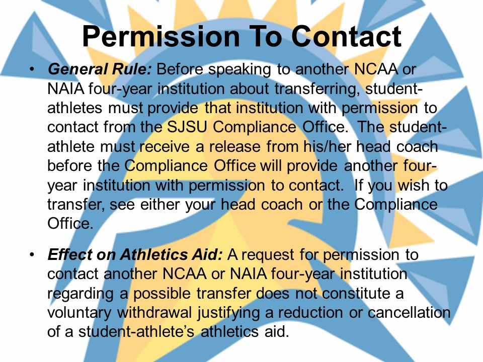 Permission To Contact, cont'd Denial – If permission is not granted, a second NCAA or NAIA four-year institution shall not encourage the transfer and that institution shall not provide athletics aid to the student-athlete for one academic year.