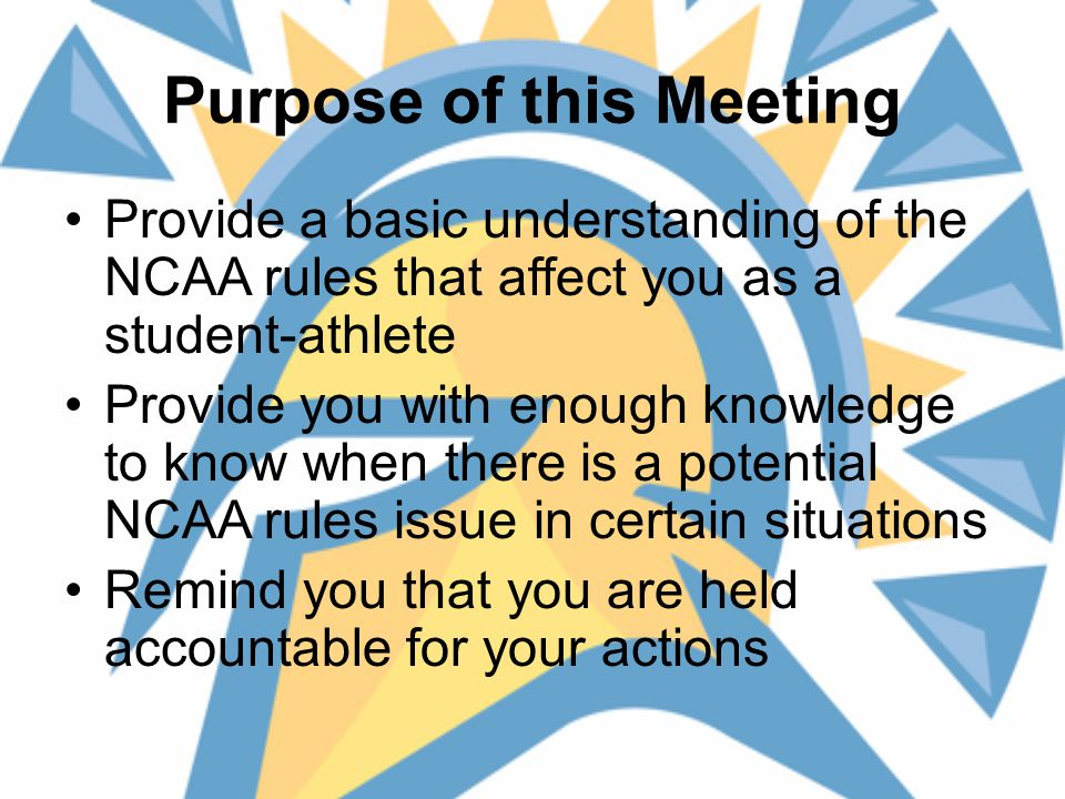 Purpose of this Meeting Provide a basic understanding of the NCAA rules that affect you as a student-athlete Provide you with enough knowledge to know when there is a potential NCAA rules issue in certain situations Remind you that you are held accountable for your actions