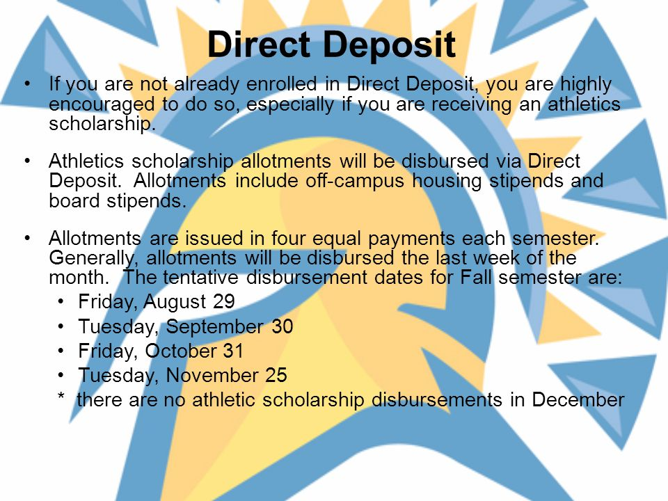 Direct Deposit If you are not already enrolled in Direct Deposit, you are highly encouraged to do so, especially if you are receiving an athletics scholarship.