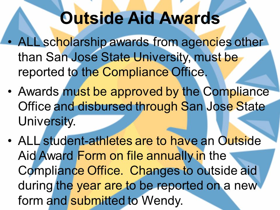 Outside Aid Awards ALL scholarship awards from agencies other than San Jose State University, must be reported to the Compliance Office.