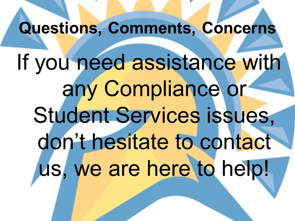 Questions, Comments, Concerns If you need assistance with any Compliance or Student Services issues, don't hesitate to contact us, we are here to help!