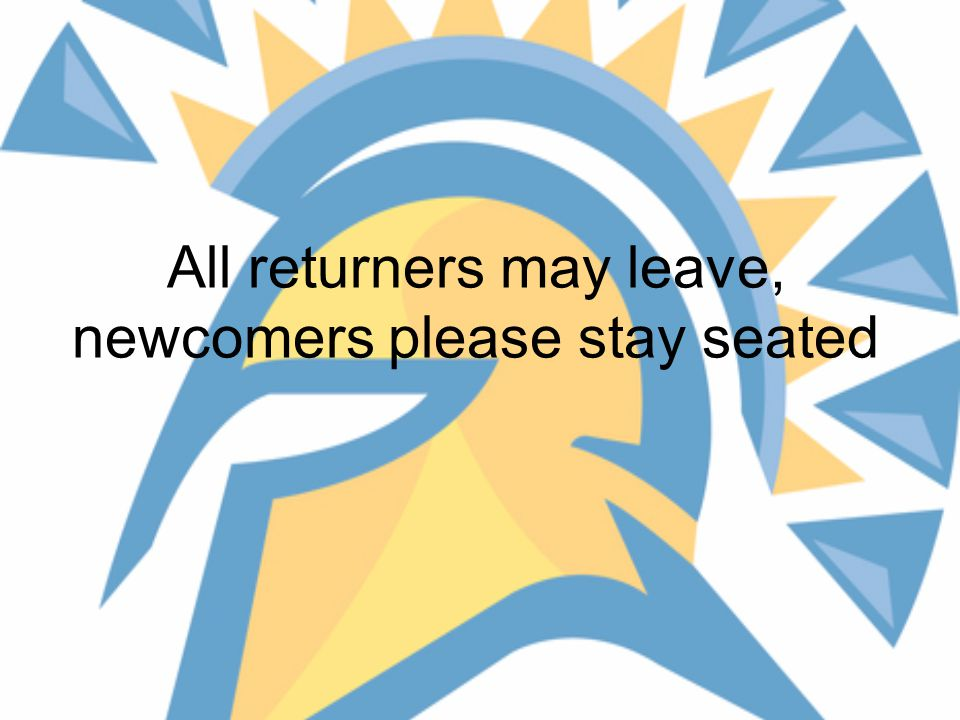 All returners may leave, newcomers please stay seated