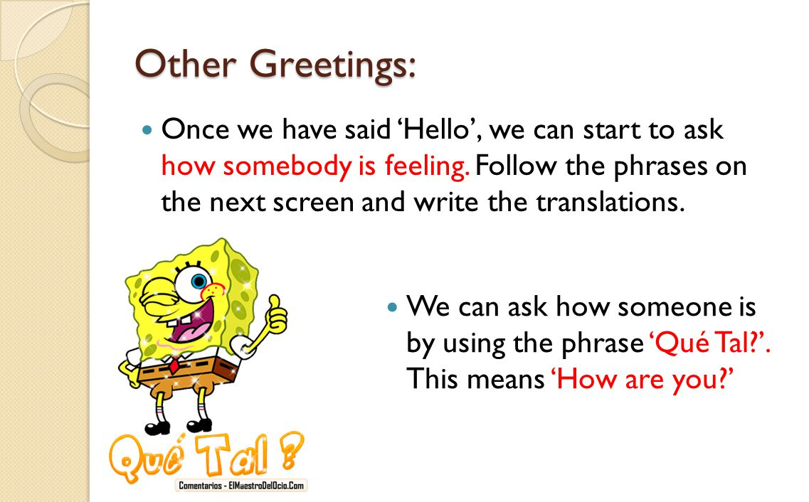 Other Greetings: Once we have said 'Hello', we can start to ask how somebody is feeling. Follow the phrases on the next screen and write the translati