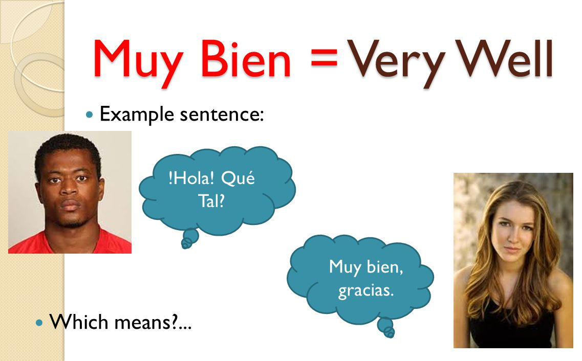 Muy Bien = Very Well Example sentence: !Hola! Qué Tal? Muy bien, gracias. Which means?...