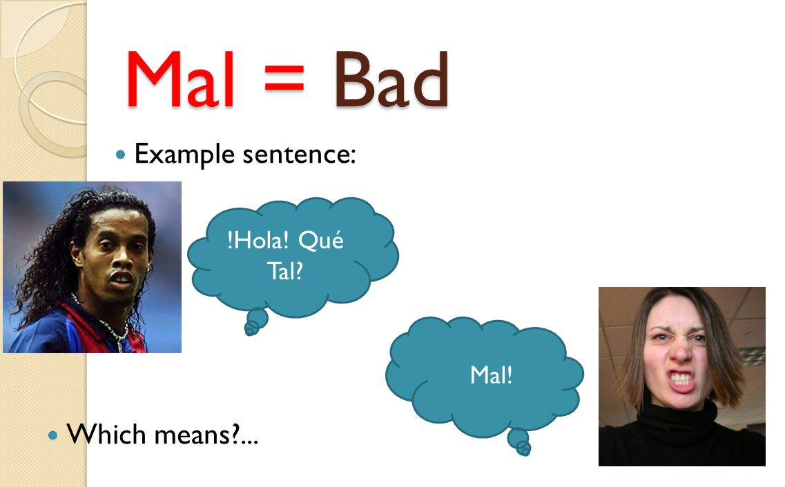 Mal = Bad Example sentence: !Hola! Qué Tal? Mal! Which means?...